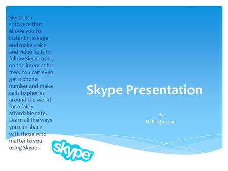 Skype Presentation By Dallas Brezina Skype is a software that allows you to instant message and make voice and video calls to fellow Skype users on the.