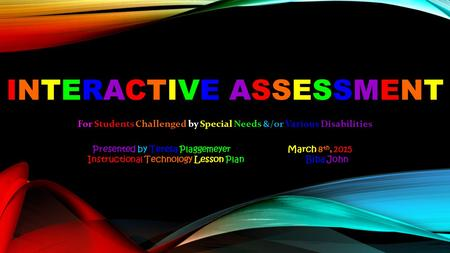 INTERACTIVE ASSESSMENT For Students Challenged by Special Needs &/or Various Disabilities Presented by Teresa Plaggemeyer March 8 th, 2015 Instructional.