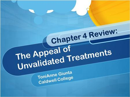 Chapter 4 Review: The Appeal of Unvalidated Treatments ToniAnne Giunta Caldwell College.