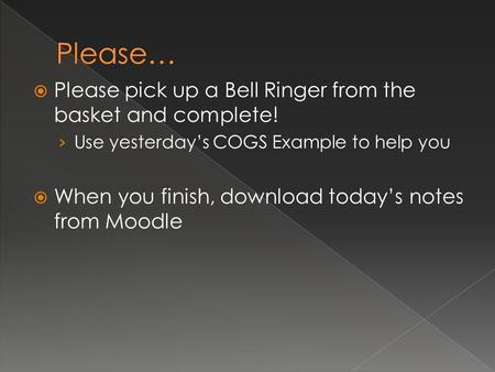  Please pick up a Bell Ringer from the basket and complete! › Use yesterday's COGS Example to help you  When you finish, download today's notes from.