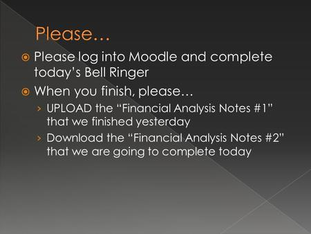 " Please log into Moodle and complete today's Bell Ringer  When you finish, please… › UPLOAD the ""Financial Analysis Notes #1"" that we finished yesterday."