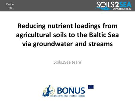 Www.soils2sea.eu Reducing nutrient loadings from agricultural soils to the Baltic Sea via groundwater and streams Soils2Sea team Partner Logo.