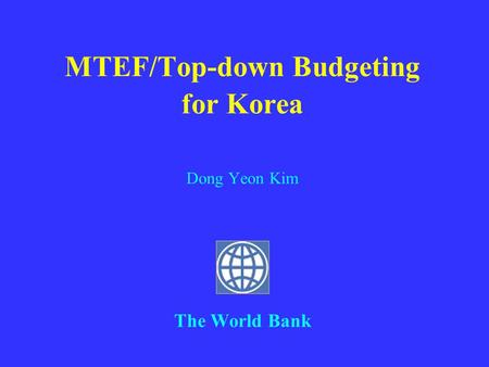 MTEF/Top-down Budgeting for Korea Dong Yeon Kim The World Bank.