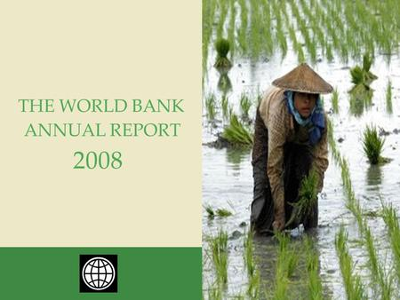 ANNUAL REPORT THE WORLD BANK 2008. THE WORLD BANK ANNUAL REPORT 2008 The World Bank Group is one of the world's largest sources of funding and knowledge.