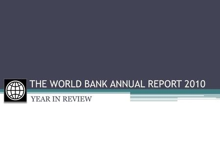 YEAR IN REVIEW THE WORLD BANK ANNUAL REPORT 2010 YEAR IN REVIEW.