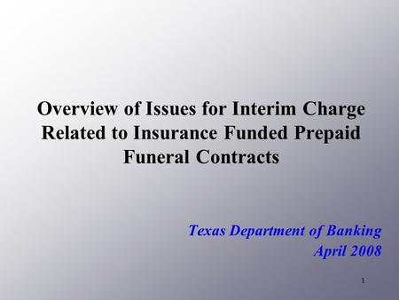 1 Overview of Issues for Interim Charge Related to Insurance Funded Prepaid Funeral Contracts Texas Department of Banking April 2008.