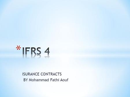 ISURANCE CONTRACTS BY Mohammad Fathi Aouf. * IFRS 4 was issued as part of the IASB's Insurance Project as an interim standard in response to an urgent.