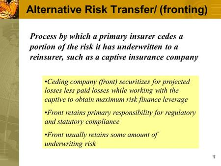 1 Alternative Risk Transfer/ (fronting) Process by which a primary insurer cedes a portion of the risk it has underwritten to a reinsurer, such as a captive.