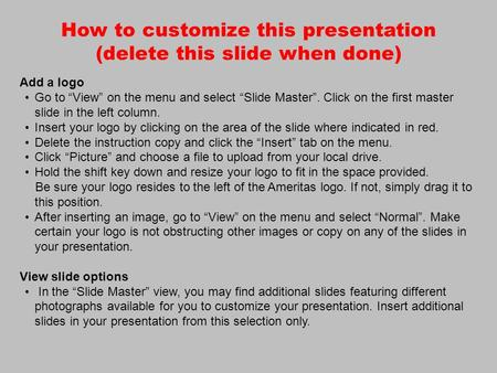 "How to customize this presentation (delete this slide when done) Add a logo Go to ""View"" on the menu and select ""Slide Master"". Click on the first master."
