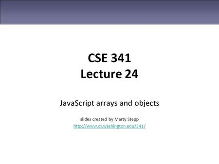 CSE 341 Lecture 24 JavaScript arrays and objects slides created by Marty Stepp