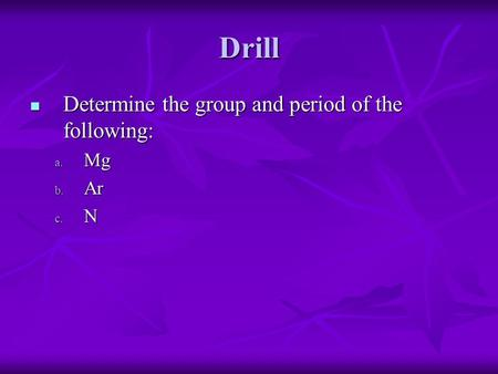 Drill Determine the group and period of the following: Determine the group and period of the following: a. Mg b. Ar c. N.