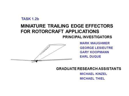 TASK 1.2b MINIATURE TRAILING EDGE EFFECTORS FOR ROTORCRAFT APPLICATIONS PRINCIPAL INVESTIGATORS GEORGE LESIEUTRE MARK MAUGHMER MICHAEL KINZEL MICHAEL THIEL.