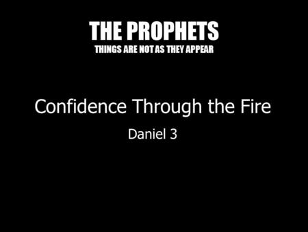 THE PROPHETS THINGS ARE NOT AS THEY APPEAR Confidence Through the Fire Daniel 3.