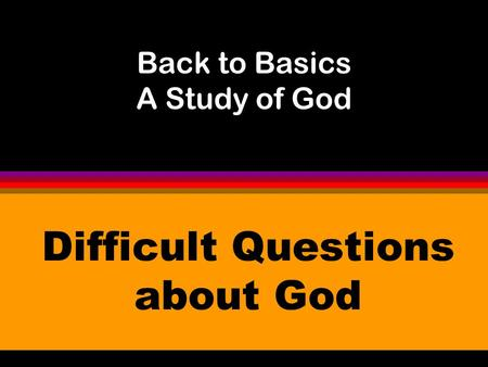 Back to Basics A Study of God Difficult Questions about God.