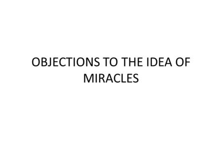 OBJECTIONS TO THE IDEA OF MIRACLES. Everything in our common experience tells us that when we encounter highly complex, organized systems or information,