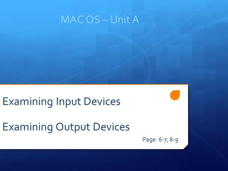 MAC OS – Unit A Page: 6-7, 8-9 Examining Input Devices Examining Output Devices.