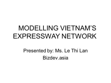 Presented by: Ms. Le Thi Lan Bizdev.asia MODELLING VIETNAM'S EXPRESSWAY NETWORK.