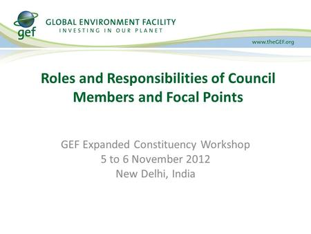 GEF Expanded Constituency Workshop 5 to 6 November 2012 New Delhi, India Roles and Responsibilities of Council Members and Focal Points.