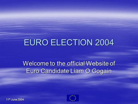 11 th June 2004 EURO ELECTION 2004 Welcome to the official Website of Euro Candidate Liam O Gogain.