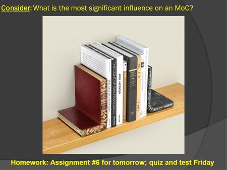 Consider: What is the most significant influence on an MoC? Homework: Assignment #6 for tomorrow; quiz and test Friday.