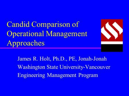 Candid Comparison of Operational Management Approaches James R. Holt, Ph.D., PE, Jonah-Jonah Washington State University-Vancouver Engineering Management.