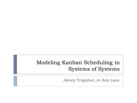 Modeling Kanban Scheduling in Systems of Systems Alexey Tregubov, Jo Ann Lane.