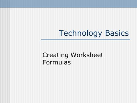 Technology Basics Creating Worksheet Formulas. 2 Understand Formulas Equations used to calculate values in cells are called formulas. Formulas consist.