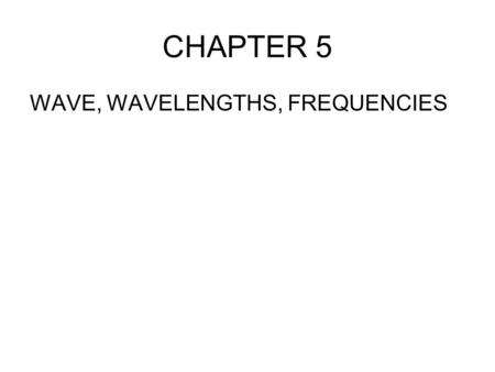 CHAPTER 5 WAVE, WAVELENGTHS, FREQUENCIES.