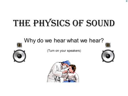 The Physics Of Sound Why do we hear what we hear? (Turn on your speakers)