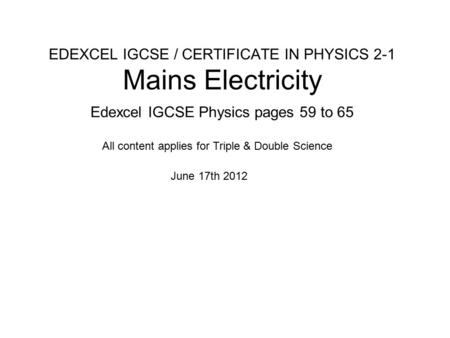 EDEXCEL IGCSE / CERTIFICATE IN PHYSICS 2-1 Mains Electricity Edexcel IGCSE Physics pages 59 to 65 June 17th 2012 All content applies for Triple & Double.