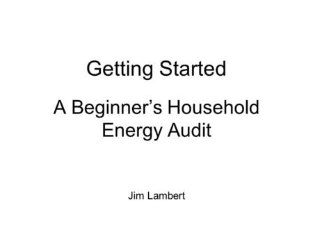 Getting Started A Beginner's Household Energy Audit Jim Lambert.