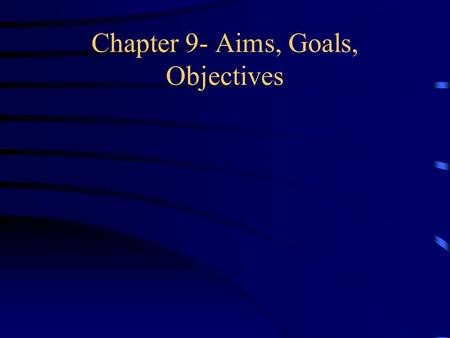Chapter 9- Aims, Goals, Objectives. Aims of Education General statements that provide shape and direction Starting points that suggest an ideal or inspirational.