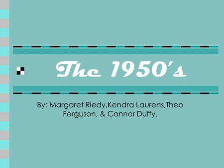 The 1950's By: Margaret Riedy,Kendra Laurens,Theo Ferguson, & Connor Duffy.