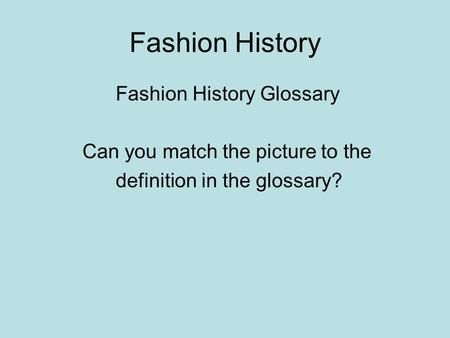 Fashion History Fashion History Glossary Can you match the picture to the definition in the glossary?