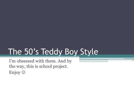 The 50's Teddy Boy Style I'm obsessed with them. And by the way, this is school project. Enjoy.