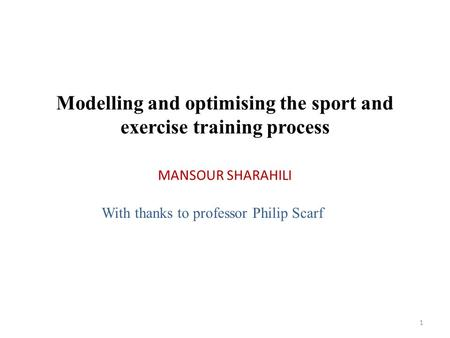 MANSOUR SHARAHILI 1 Modelling and optimising the sport and exercise training process With thanks to professor Philip Scarf.