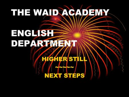 THE WAID ACADEMY ENGLISH DEPARTMENT HIGHER STILL ~~~~~ NEXT STEPS.