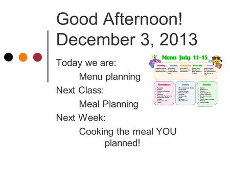 Good Afternoon! December 3, 2013 Today we are: Menu planning Next Class: Meal Planning Next Week: Cooking the meal YOU planned!