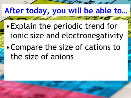 After today, you will be able to… Explain the periodic trend for ionic size and electronegativity Compare the size of cations to the size of anions.