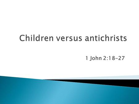1 John 2:18-27. ◦ Children  you have been anointed by the Holy One (2:20)  the anointing abides in you (2:27) ◦ Antichrist  M any antichrists have.