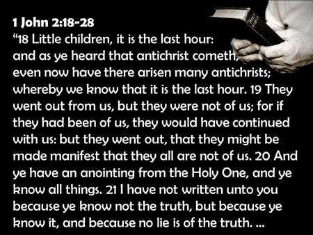 "1 John 2:18-28 ""18 Little children, it is the last hour: and as ye heard that antichrist cometh, even now have there arisen many antichrists; whereby we."