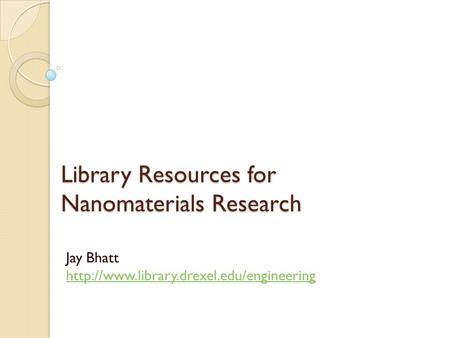Library Resources for Nanomaterials Research Jay Bhatt