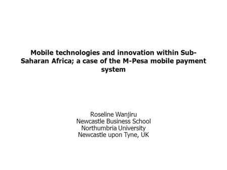 Mobile technologies and innovation within Sub-Saharan Africa; a case of the M-Pesa mobile payment system Roseline Wanjiru Newcastle Business School Northumbria.