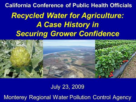 California Conference of Public Health Officials July 23, 2009 Monterey Regional Water Pollution Control Agency Recycled Water for Agriculture: A Case.