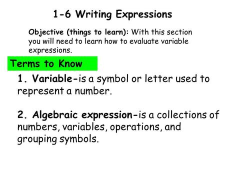 1-6 Writing Expressions Objective (things to learn): With this section you will need to learn how to evaluate variable expressions. Terms to Know 1. Variable-is.