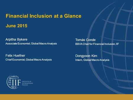 Financial Inclusion at a Glance June 2015 Arpitha Bykere Associate Economist, Global Macro Analysis Felix Huefner Chief Economist, Global Macro Analysis.