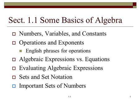 Sect. 1.1 Some Basics of Algebra  Numbers, Variables, and Constants  Operations and Exponents English phrases for operations  Algebraic Expressions.