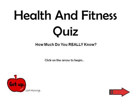 Health And Fitness Quiz How Much Do You REALLY Know? Click on the arrow to begin..
