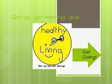 'Get up, get moving' quiz Get Going!. Rules Of The Quiz!!! To answer the questions you need to click the rectangle with the answer in it. If you click.