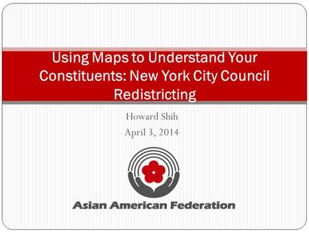 Howard Shih April 3, 2014 Using Maps to Understand Your Constituents: New York City Council Redistricting.